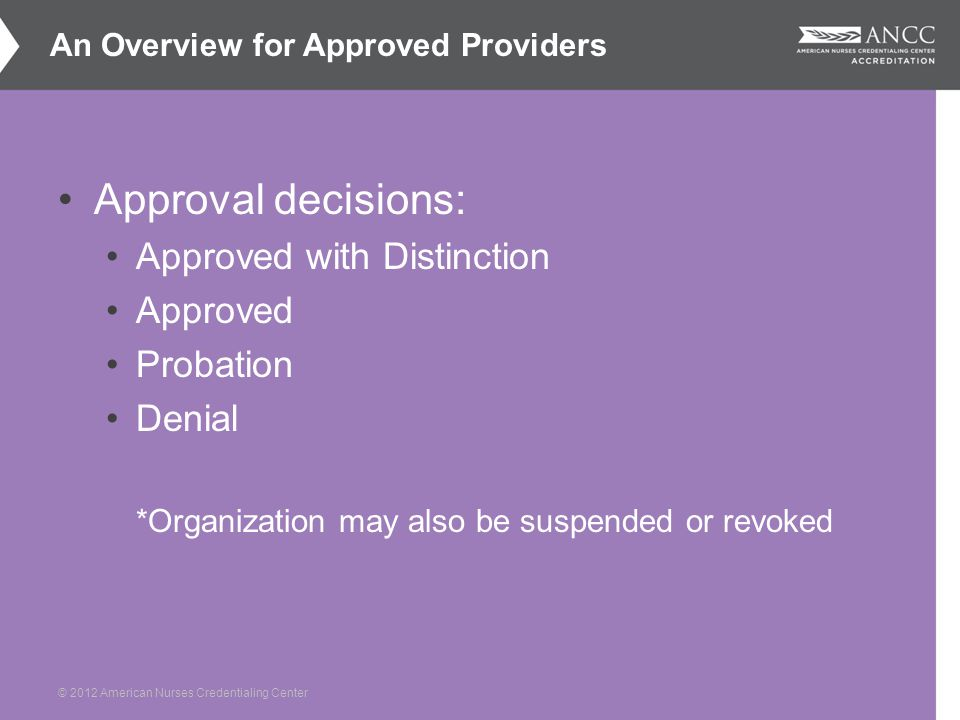 © 2012 American Nurses Credentialing Center Approval decisions: Approved with Distinction Approved Probation Denial *Organization may also be suspended or revoked An Overview for Approved Providers