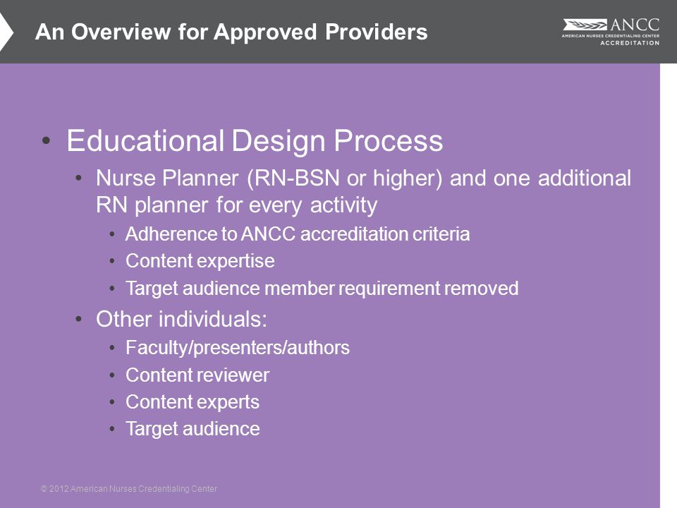 © 2012 American Nurses Credentialing Center Educational Design Process Nurse Planner (RN-BSN or higher) and one additional RN planner for every activity Adherence to ANCC accreditation criteria Content expertise Target audience member requirement removed Other individuals: Faculty/presenters/authors Content reviewer Content experts Target audience An Overview for Approved Providers