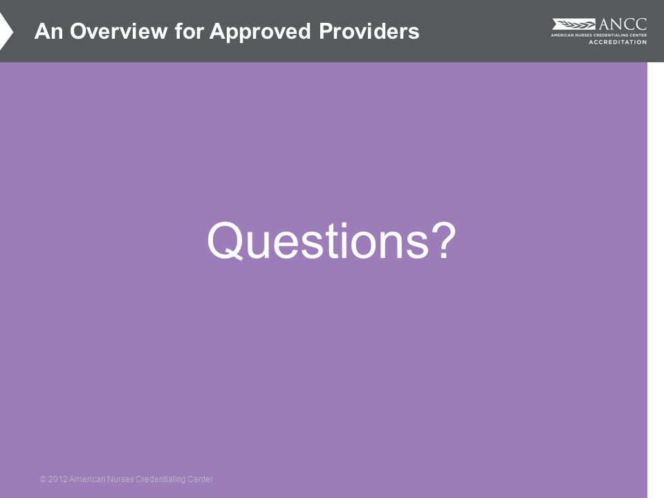 © 2012 American Nurses Credentialing Center Questions An Overview for Approved Providers