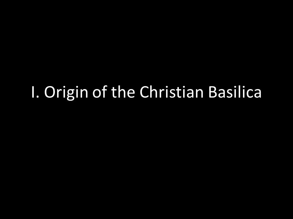 I. Origin of the Christian Basilica
