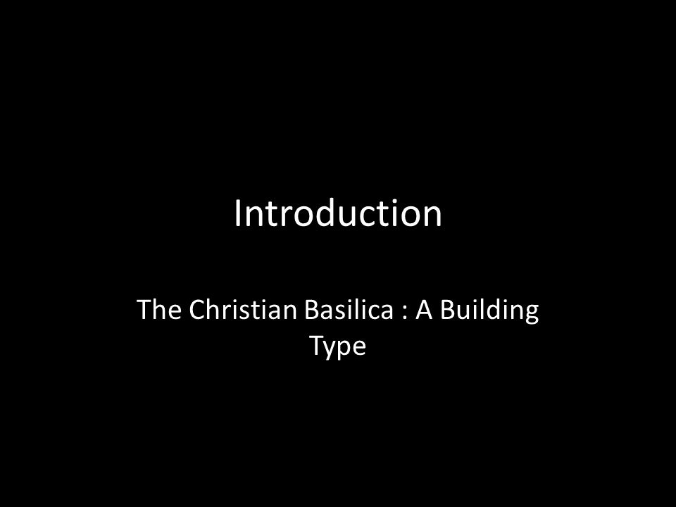 Introduction The Christian Basilica : A Building Type
