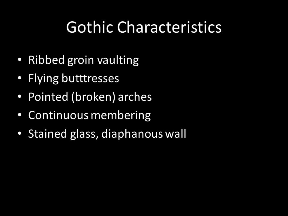 Gothic Characteristics Ribbed groin vaulting Flying butttresses Pointed (broken) arches Continuous membering Stained glass, diaphanous wall