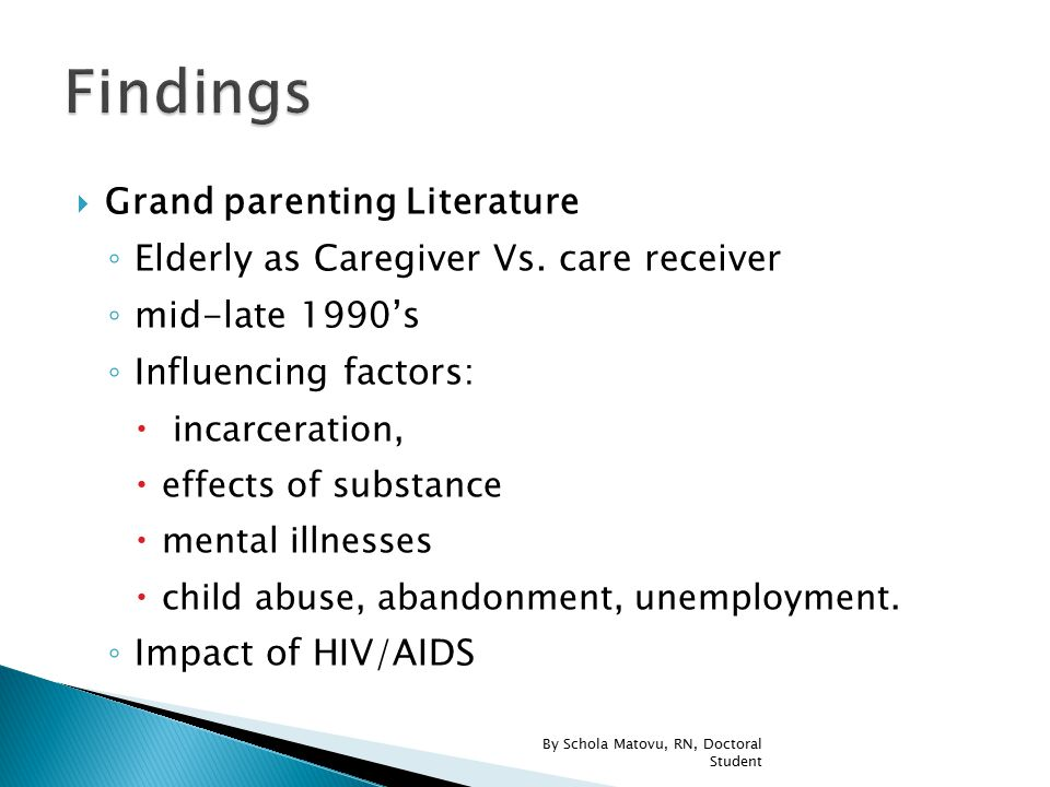  Grand parenting Literature ◦ Elderly as Caregiver Vs. care receiver ◦ mid-late 1990's ◦ Influencing factors:  incarceration,  effects of substance