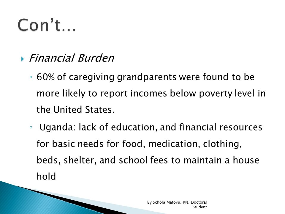  Financial Burden ◦ 60% of caregiving grandparents were found to be more likely to report incomes below poverty level in the United States. ◦ Uganda: