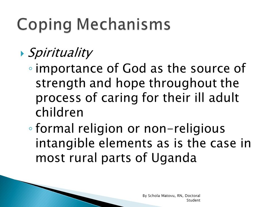  Spirituality ◦ importance of God as the source of strength and hope throughout the process of caring for their ill adult children ◦ formal religion or non-religious intangible elements as is the case in most rural parts of Uganda By Schola Matovu, RN, Doctoral Student