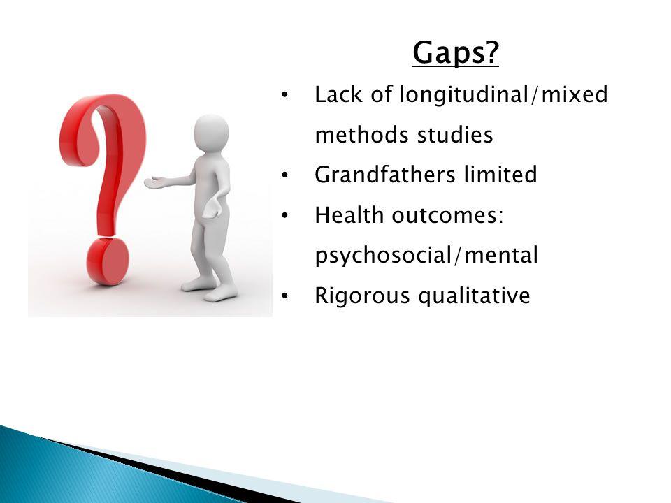 Gaps? Lack of longitudinal/mixed methods studies Grandfathers limited Health outcomes: psychosocial/mental Rigorous qualitative