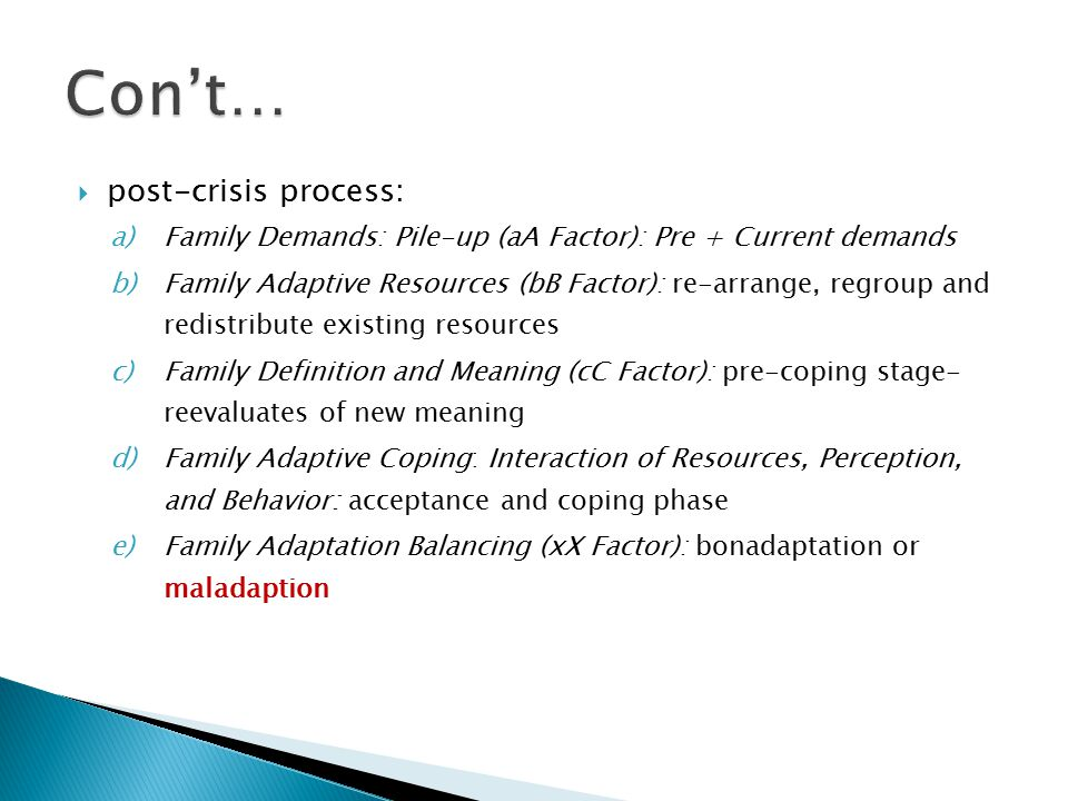  post-crisis process: a)Family Demands: Pile-up (aA Factor): Pre + Current demands b)Family Adaptive Resources (bB Factor): re-arrange, regroup and redistribute existing resources c)Family Definition and Meaning (cC Factor): pre-coping stage- reevaluates of new meaning d)Family Adaptive Coping: Interaction of Resources, Perception, and Behavior: acceptance and coping phase e)Family Adaptation Balancing (xX Factor): bonadaptation or maladaption
