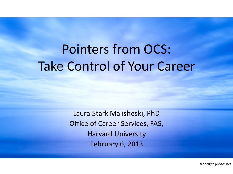 Pointers from OCS: Take Control of Your Career Laura Stark Malisheski, PhD Office of Career Services, FAS, Harvard University February 6, 2013 freedigitalphotos.net