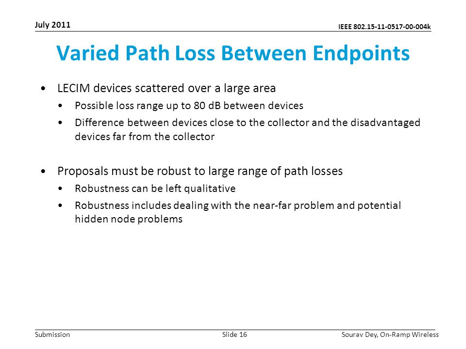 IEEE 802.15-11-0517-00-004k Submission Varied Path Loss Between Endpoints LECIM devices scattered over a large area Possible loss range up to 80 dB between devices Difference between devices close to the collector and the disadvantaged devices far from the collector Proposals must be robust to large range of path losses Robustness can be left qualitative Robustness includes dealing with the near-far problem and potential hidden node problems July 2011 Sourav Dey, On-Ramp WirelessSlide 16