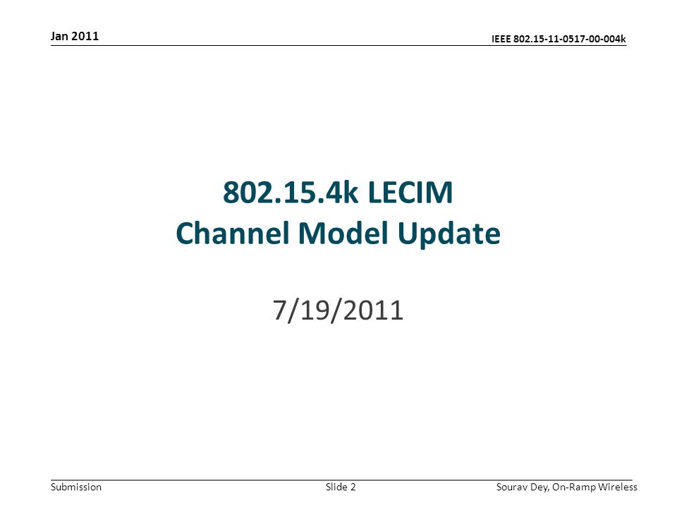 IEEE 802.15-11-0517-00-004k Submission Jan 2011 Sourav Dey, On-Ramp WirelessSlide 2 802.15.4k LECIM Channel Model Update 7/19/2011