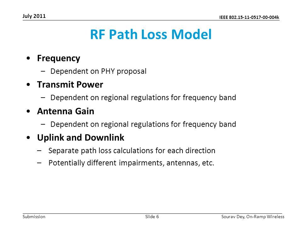 IEEE 802.15-11-0517-00-004k Submission RF Path Loss Model Frequency –Dependent on PHY proposal Transmit Power –Dependent on regional regulations for frequency band Antenna Gain –Dependent on regional regulations for frequency band Uplink and Downlink –Separate path loss calculations for each direction –Potentially different impairments, antennas, etc.