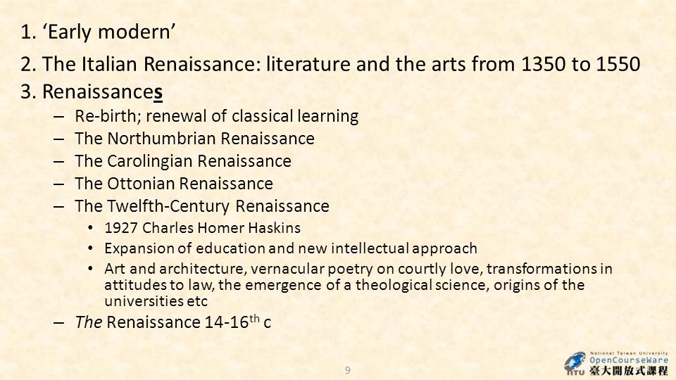 9 1. 'Early modern' 2. The Italian Renaissance: literature and the arts from 1350 to 1550 3. Renaissances – Re-birth; renewal of classical learning –