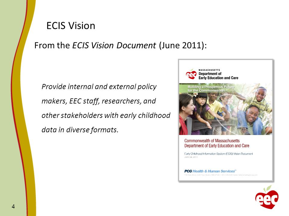 ECIS Vision From the ECIS Vision Document (June 2011): 4 Provide internal and external policy makers, EEC staff, researchers, and other stakeholders with early childhood data in diverse formats.