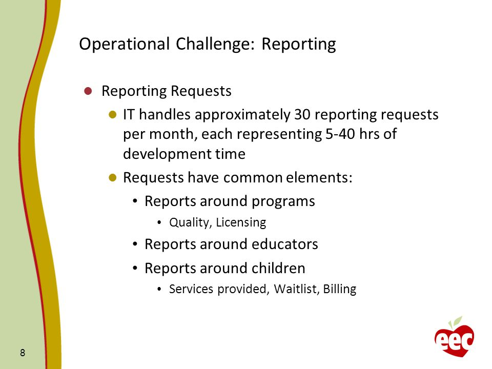 Operational Challenge: Reporting Reporting Requests IT handles approximately 30 reporting requests per month, each representing 5-40 hrs of development time Requests have common elements: Reports around programs Quality, Licensing Reports around educators Reports around children Services provided, Waitlist, Billing 8