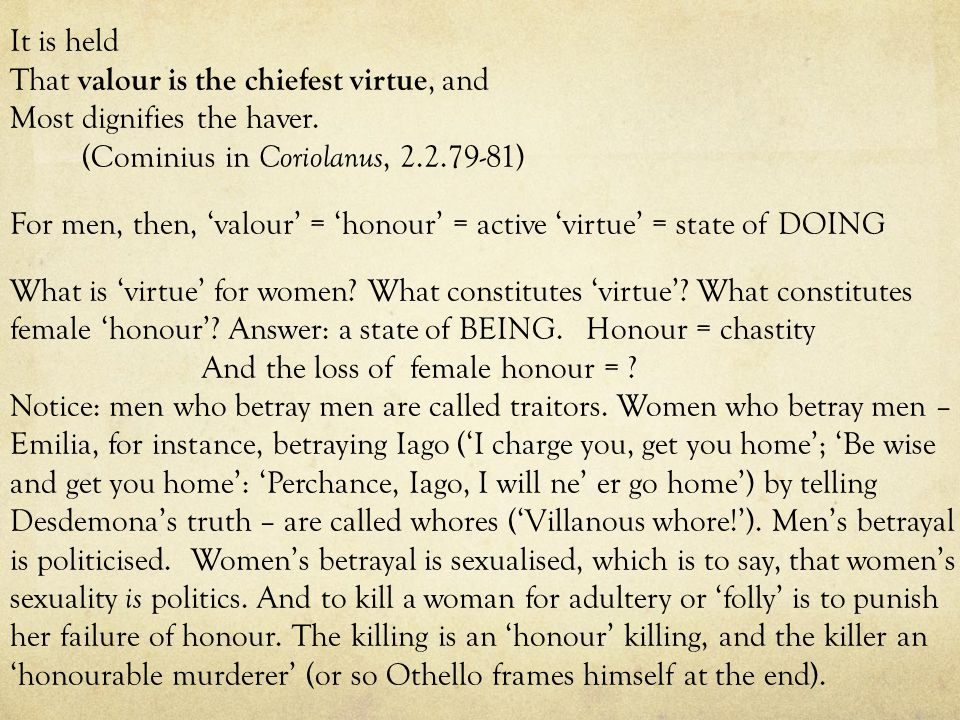 It is held That valour is the chiefest virtue, and Most dignifies the haver. (Cominius in Coriolanus, 2.2.79-81) For men, then, 'valour' = 'honour' =