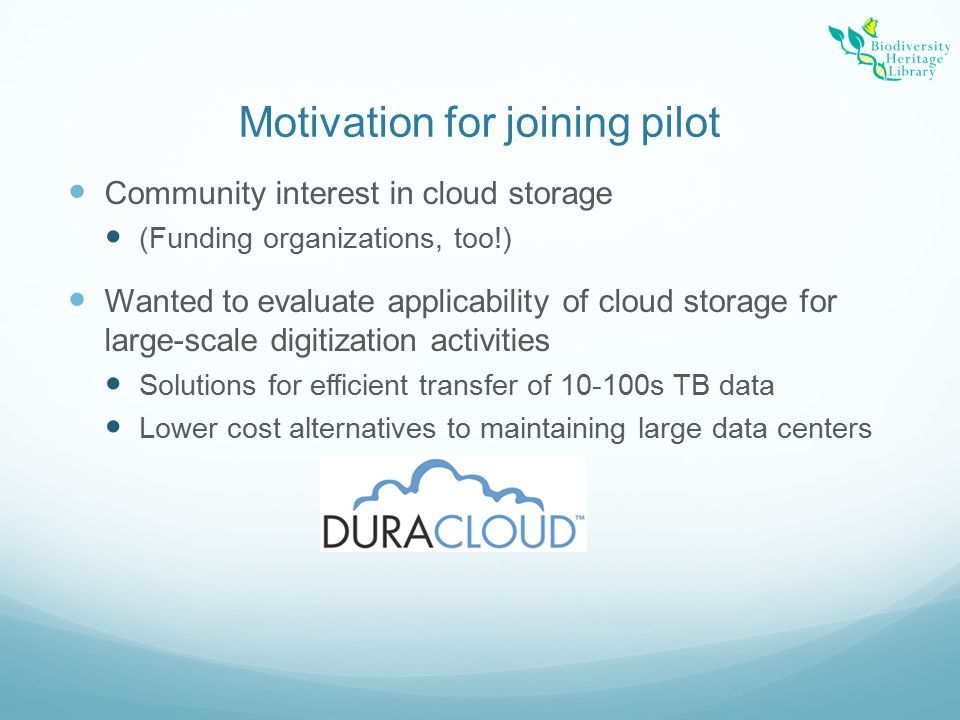 Motivation for joining pilot Community interest in cloud storage (Funding organizations, too!) Wanted to evaluate applicability of cloud storage for large-scale digitization activities Solutions for efficient transfer of 10-100s TB data Lower cost alternatives to maintaining large data centers