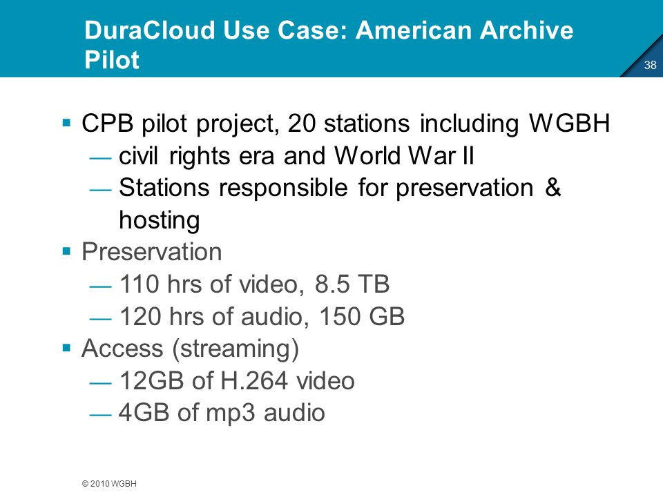 DuraCloud Use Case: American Archive Pilot 38 © 2010 WGBH  CPB pilot project, 20 stations including WGBH — civil rights era and World War II — Stations responsible for preservation & hosting  Preservation — 110 hrs of video, 8.5 TB — 120 hrs of audio, 150 GB  Access (streaming) — 12GB of H.264 video — 4GB of mp3 audio