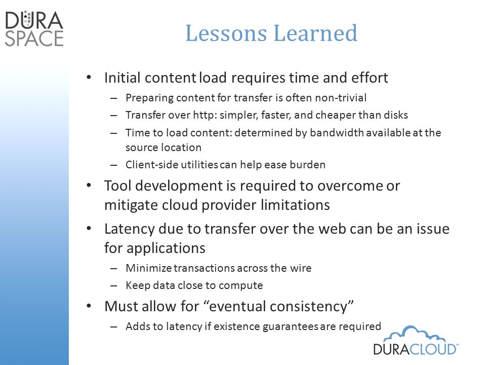 Lessons Learned Initial content load requires time and effort – Preparing content for transfer is often non-trivial – Transfer over http: simpler, faster, and cheaper than disks – Time to load content: determined by bandwidth available at the source location – Client-side utilities can help ease burden Tool development is required to overcome or mitigate cloud provider limitations Latency due to transfer over the web can be an issue for applications – Minimize transactions across the wire – Keep data close to compute Must allow for eventual consistency – Adds to latency if existence guarantees are required