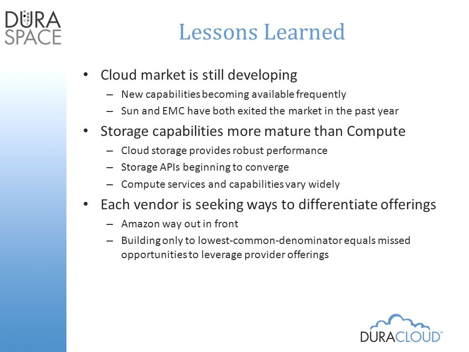 Lessons Learned Cloud market is still developing – New capabilities becoming available frequently – Sun and EMC have both exited the market in the past year Storage capabilities more mature than Compute – Cloud storage provides robust performance – Storage APIs beginning to converge – Compute services and capabilities vary widely Each vendor is seeking ways to differentiate offerings – Amazon way out in front – Building only to lowest-common-denominator equals missed opportunities to leverage provider offerings