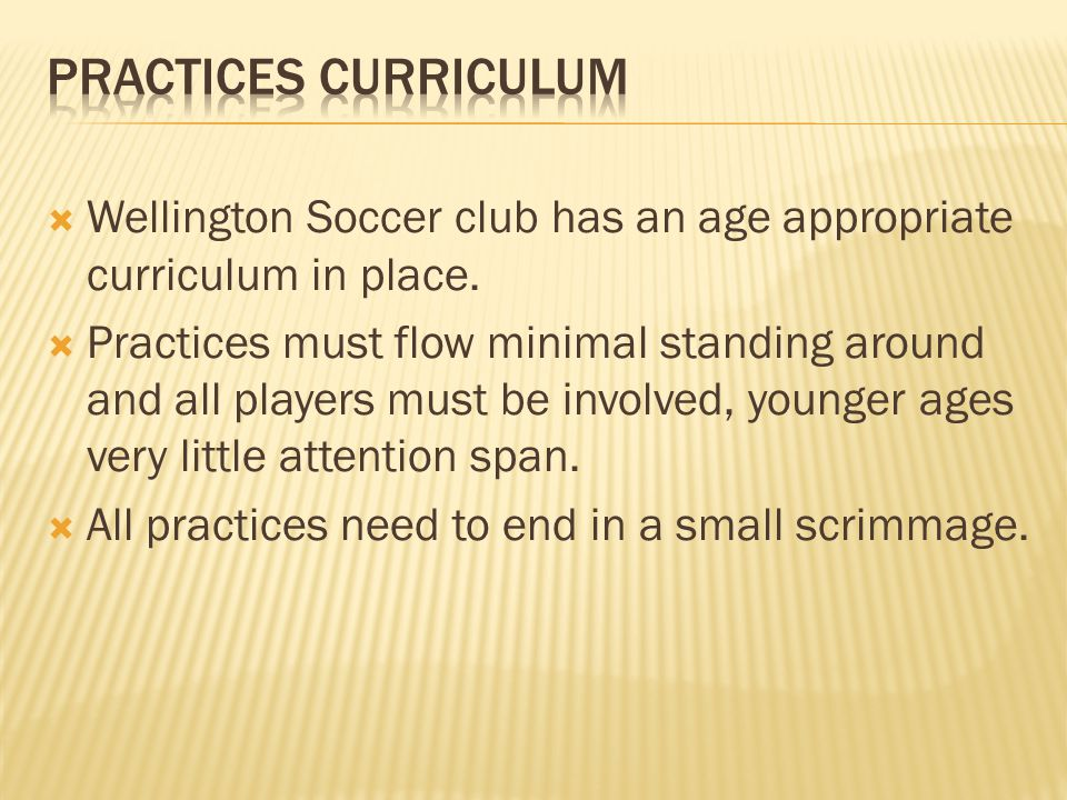  Wellington Soccer club has an age appropriate curriculum in place.