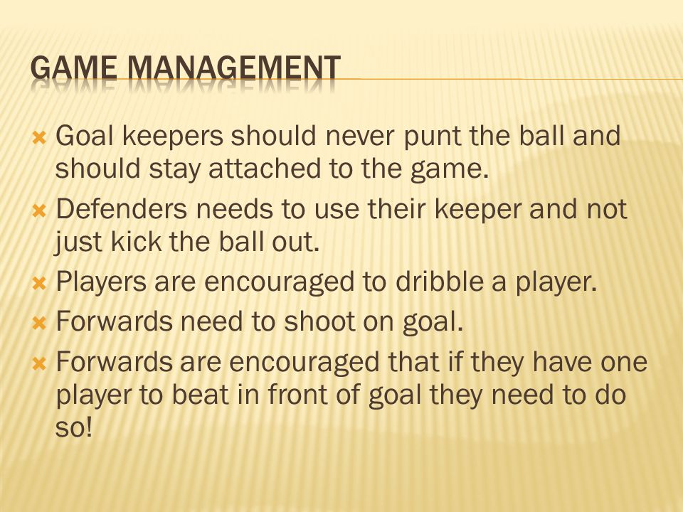  Goal keepers should never punt the ball and should stay attached to the game.