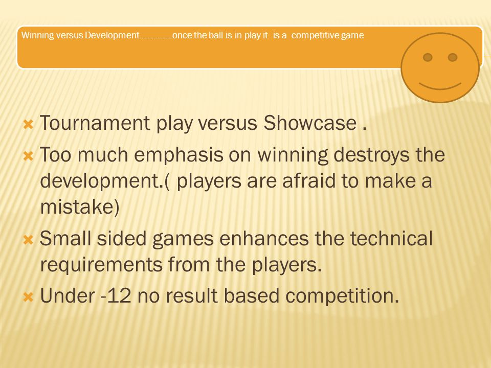 Winning versus Development ………….once the ball is in play it is a competitive game  Tournament play versus Showcase.