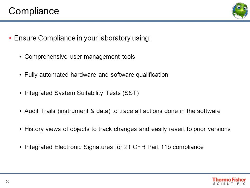 50 Compliance Ensure Compliance in your laboratory using: Comprehensive user management tools Fully automated hardware and software qualification Inte
