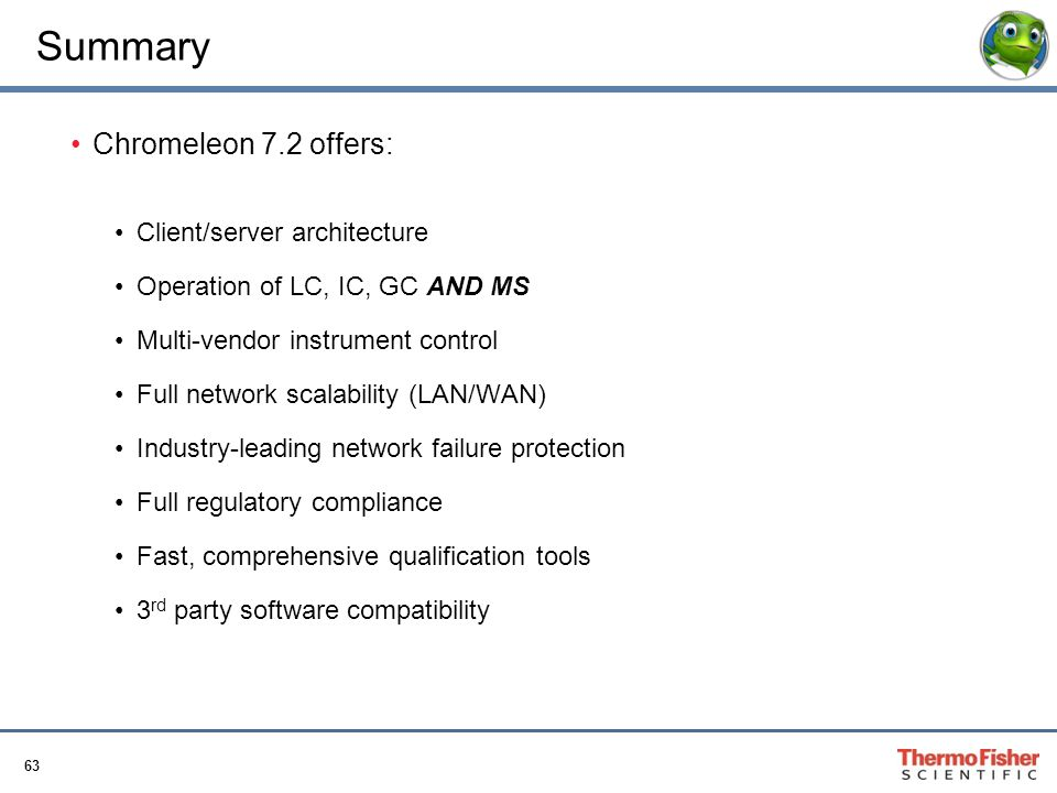 63 Summary Chromeleon 7.2 offers: Client/server architecture Operation of LC, IC, GC AND MS Multi-vendor instrument control Full network scalability (