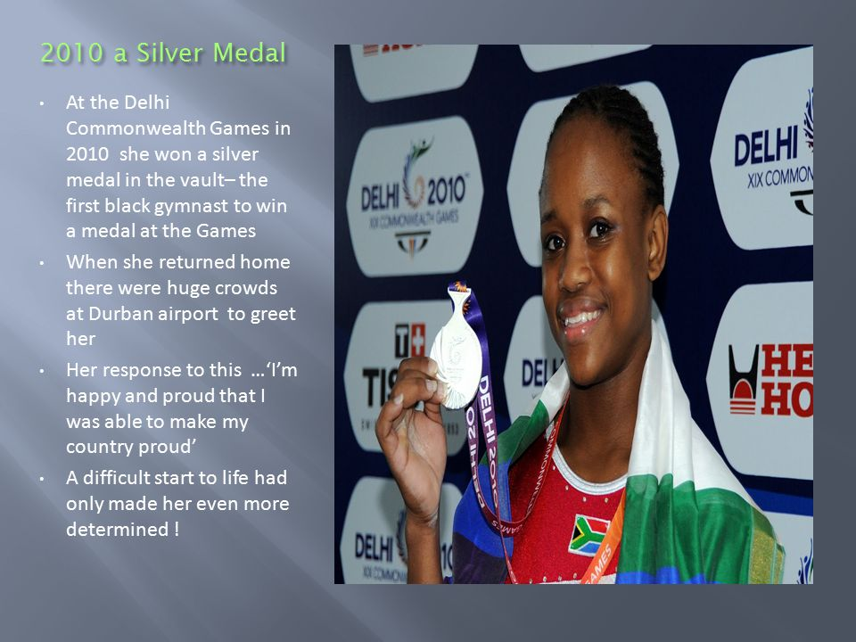 2010 a Silver Medal At the Delhi Commonwealth Games in 2010 she won a silver medal in the vault– the first black gymnast to win a medal at the Games When she returned home there were huge crowds at Durban airport to greet her Her response to this …'I'm happy and proud that I was able to make my country proud' A difficult start to life had only made her even more determined !