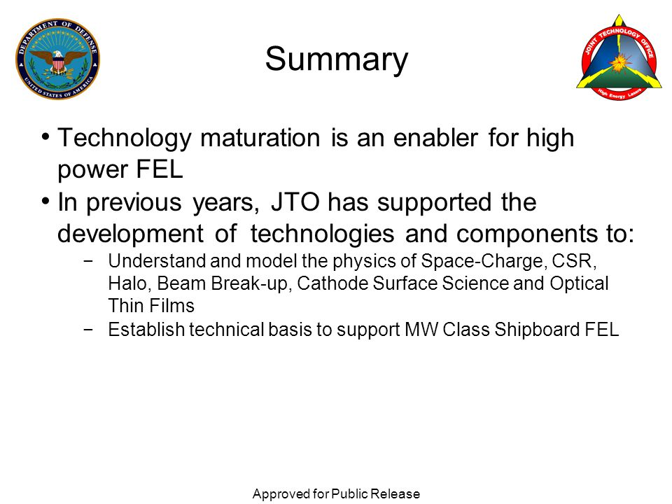 Technology maturation is an enabler for high power FEL In previous years, JTO has supported the development of technologies and components to: −Understand and model the physics of Space-Charge, CSR, Halo, Beam Break-up, Cathode Surface Science and Optical Thin Films −Establish technical basis to support MW Class Shipboard FEL Approved for Public Release Summary