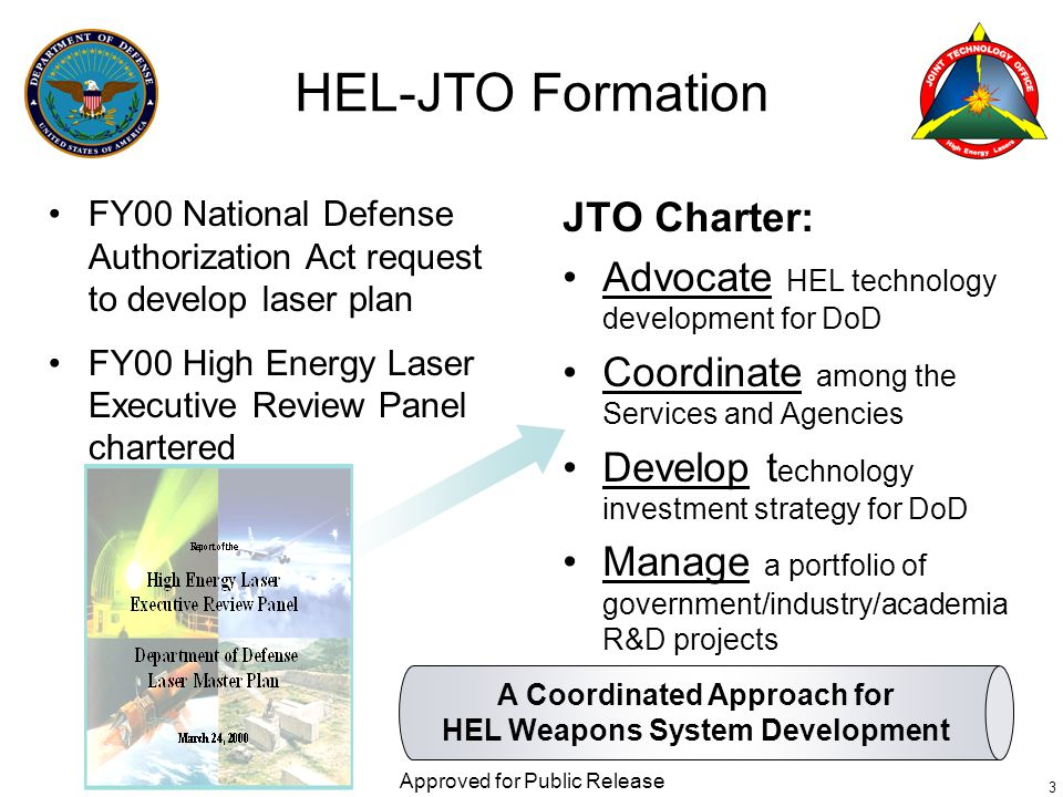 FY00 National Defense Authorization Act request to develop laser plan FY00 High Energy Laser Executive Review Panel chartered Approved for Public Release 3 HEL-JTO Formation JTO Charter: Advocate HEL technology development for DoD Coordinate among the Services and Agencies Develop t echnology investment strategy for DoD Manage a portfolio of government/industry/academia R&D projects A Coordinated Approach for HEL Weapons System Development