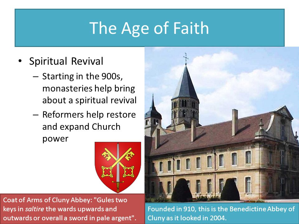 The Age of Faith Spiritual Revival – Starting in the 900s, monasteries help bring about a spiritual revival – Reformers help restore and expand Church power Founded in 910, this is the Benedictine Abbey of Cluny as it looked in 2004.