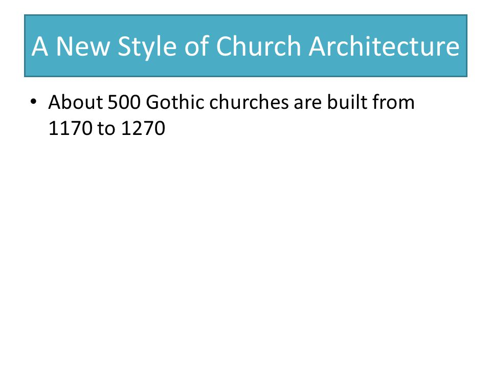A New Style of Church Architecture About 500 Gothic churches are built from 1170 to 1270