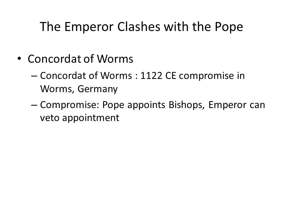 The Emperor Clashes with the Pope Concordat of Worms – Concordat of Worms : 1122 CE compromise in Worms, Germany – Compromise: Pope appoints Bishops, Emperor can veto appointment