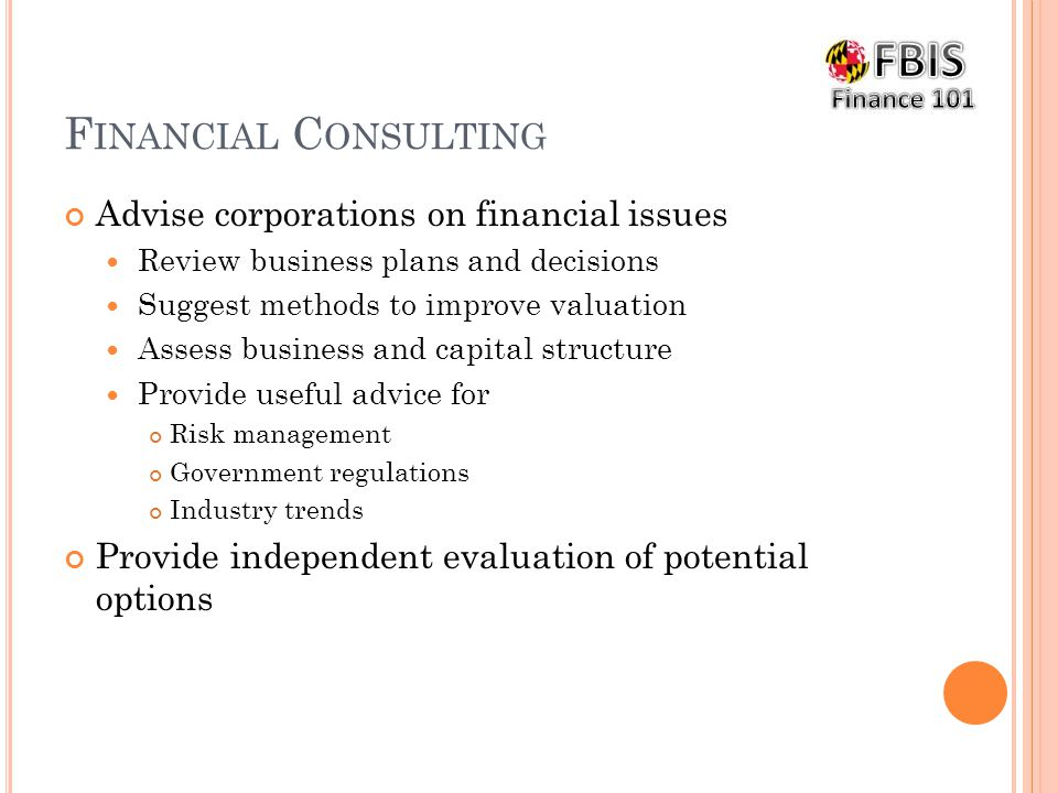 F INANCIAL C ONSULTING Advise corporations on financial issues Review business plans and decisions Suggest methods to improve valuation Assess business and capital structure Provide useful advice for Risk management Government regulations Industry trends Provide independent evaluation of potential options