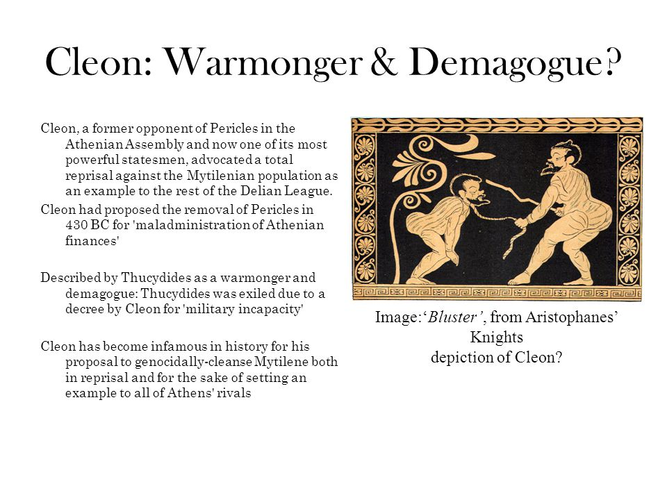 Cleon: Warmonger & Demagogue? Cleon, a former opponent of Pericles in the Athenian Assembly and now one of its most powerful statesmen, advocated a to