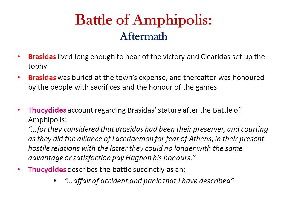 Battle of Amphipolis: Aftermath Brasidas lived long enough to hear of the victory and Clearidas set up the tophy Brasidas was buried at the town's exp