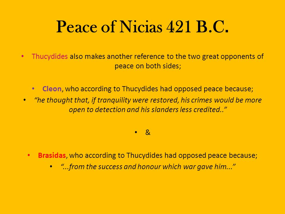 Peace of Nicias 421 B.C. Thucydides also makes another reference to the two great opponents of peace on both sides; Cleon, who according to Thucydides