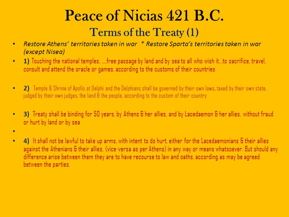 Peace of Nicias 421 B.C. Terms of the Treaty (1) Restore Athens' territories taken in war * Restore Sparta's territories taken in war (except Nisea) 1