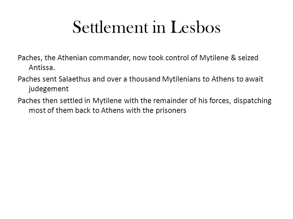 Settlement in Lesbos Paches, the Athenian commander, now took control of Mytilene & seized Antissa. Paches sent Salaethus and over a thousand Mytileni