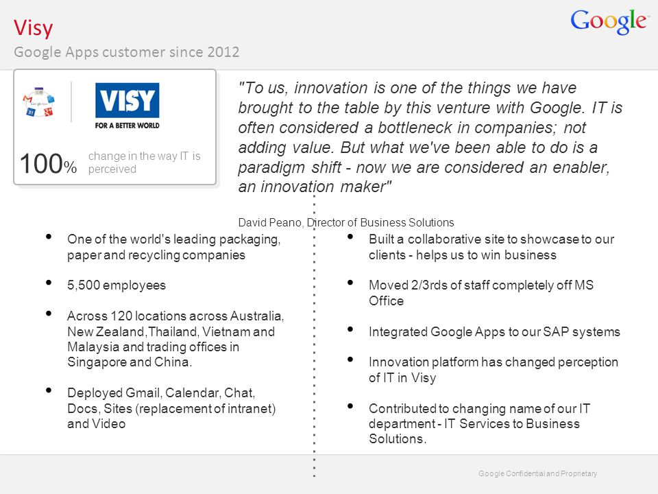 Google Confidential and Proprietary Visy Google Apps customer since 2012 To us, innovation is one of the things we have brought to the table by this venture with Google.