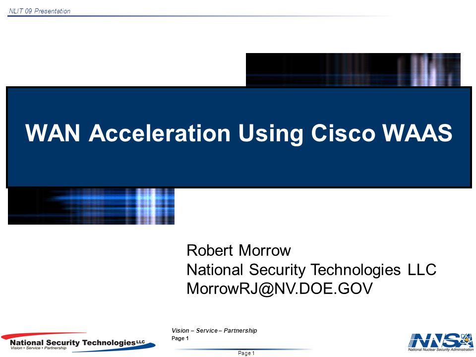 NLIT 09 Presentation Page 1 Vision – Service – Partnership Page 1 WAN Acceleration Using Cisco WAAS Robert Morrow National Security Technologies LLC MorrowRJ@NV.DOE.GOV