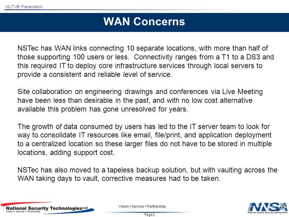NLIT 09 Presentation Page 2 Vision Service Partnership WAN Concerns NSTec has WAN links connecting 10 separate locations, with more than half of those supporting 100 users or less.