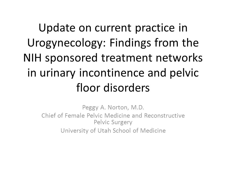 Update on current practice in Urogynecology: Findings from the NIH sponsored treatment networks in urinary incontinence and pelvic floor disorders Peggy A.