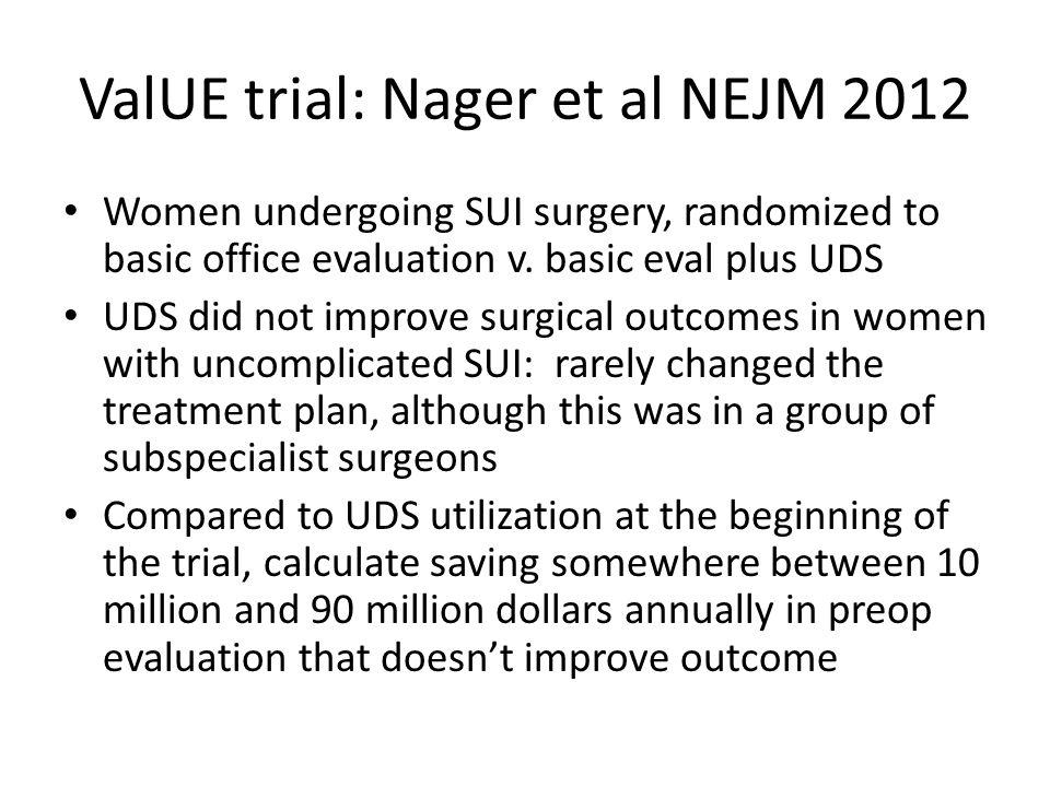 ValUE trial: Nager et al NEJM 2012 Women undergoing SUI surgery, randomized to basic office evaluation v. basic eval plus UDS UDS did not improve surg
