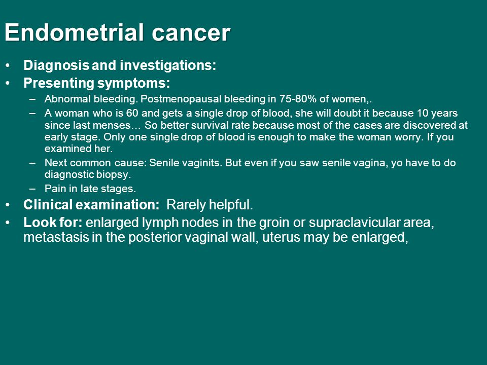 Endometrial cancer Diagnosis and investigations: Presenting symptoms: –Abnormal bleeding. Postmenopausal bleeding in 75-80% of women,. –A woman who is