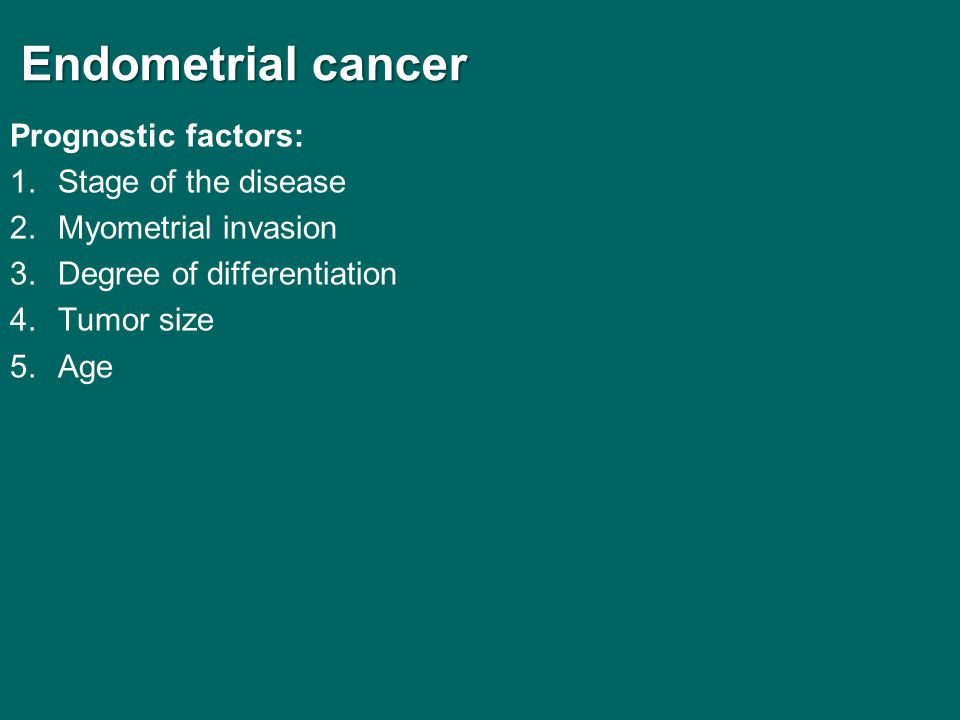 Endometrial cancer Endometrial cancer Prognostic factors: 1.Stage of the disease 2.Myometrial invasion 3.Degree of differentiation 4.Tumor size 5.Age