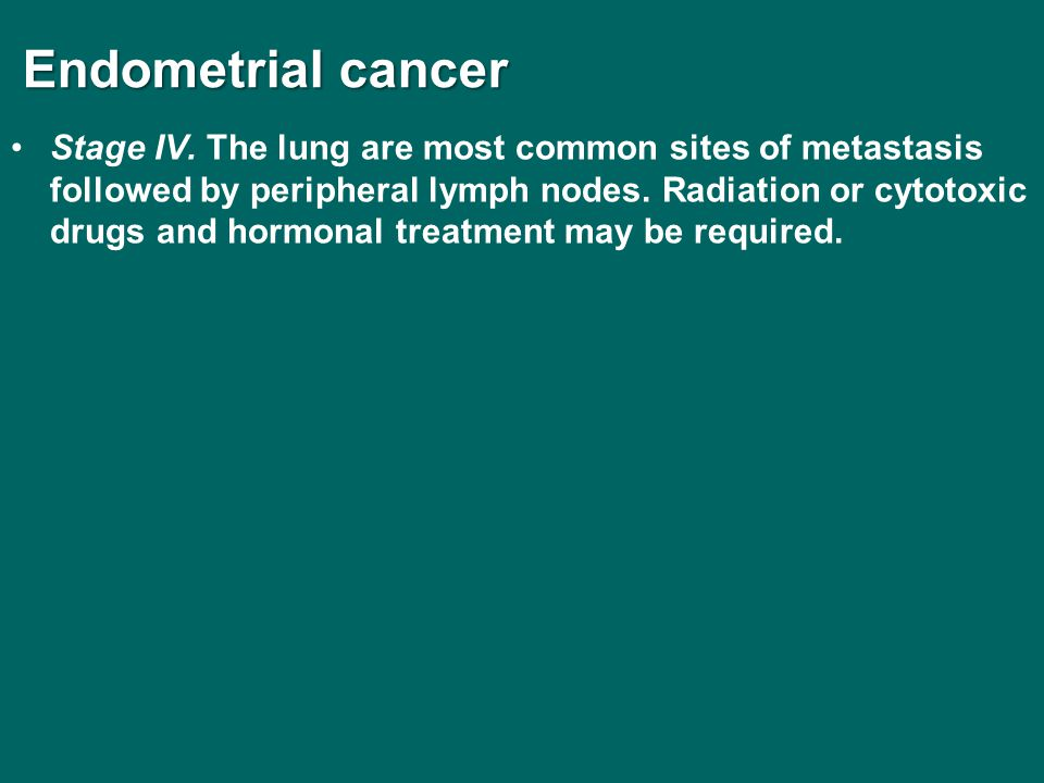 Endometrial cancer Endometrial cancer Stage IV. The lung are most common sites of metastasis followed by peripheral lymph nodes. Radiation or cytotoxi