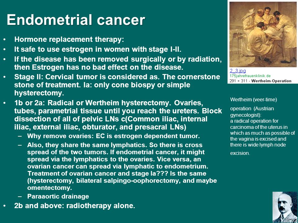 Endometrial cancer Endometrial cancer Hormone replacement therapy: It safe to use estrogen in women with stage I-II. If the disease has been removed s