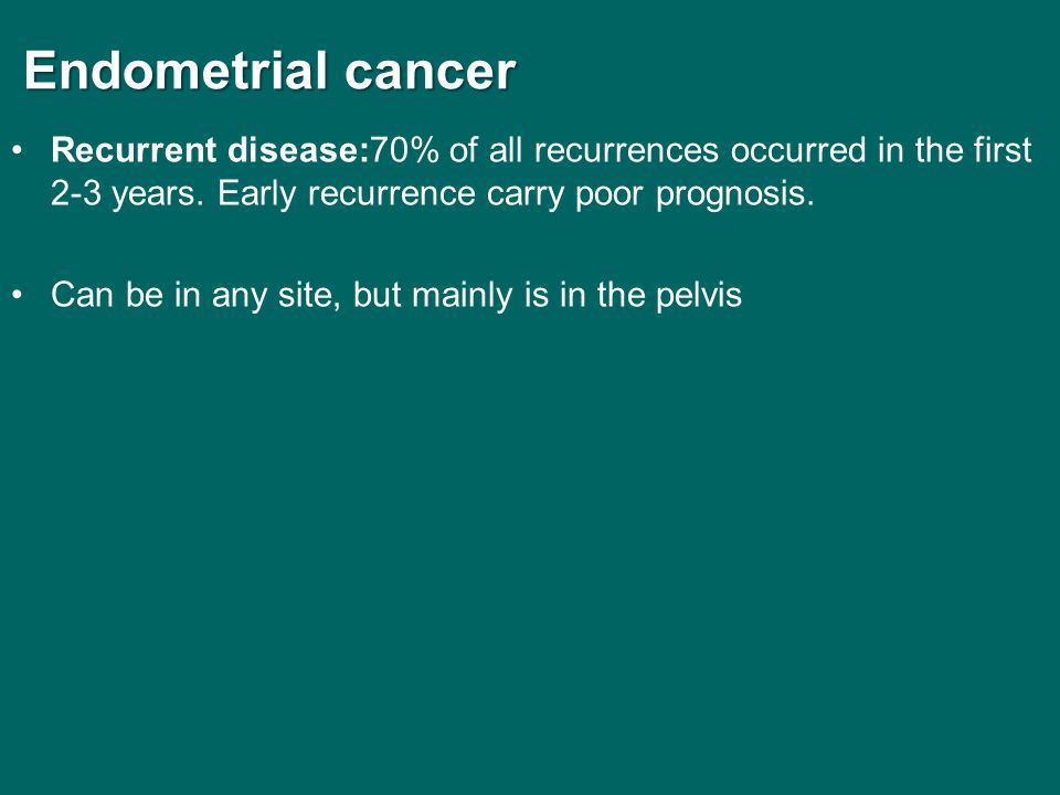 Endometrial cancer Endometrial cancer Recurrent disease:70% of all recurrences occurred in the first 2-3 years. Early recurrence carry poor prognosis.